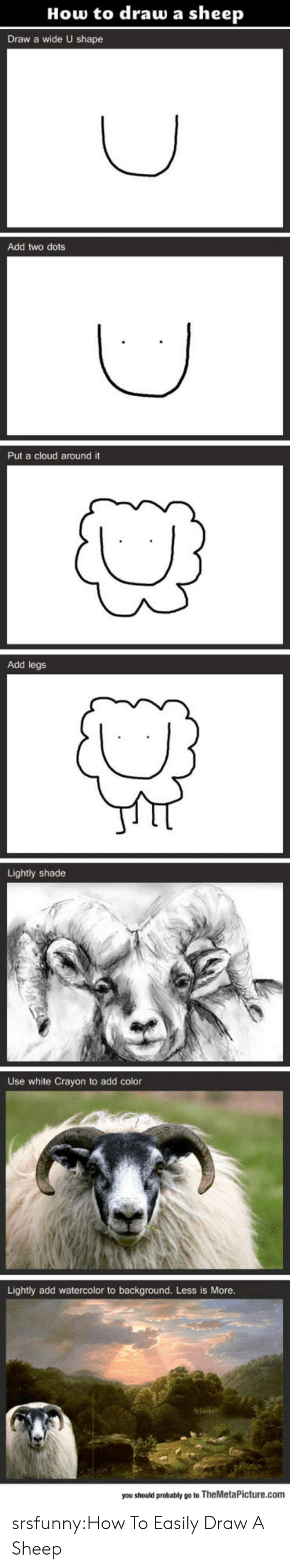 dots: How to draw a sheep  Draw a wide U shape  Add two dots  Put a cloud around it  Add legs  Lightly shade  Use white Crayon to add color  Lightly add watercolor to background. Less is More  you should probably go to TheMetaPicture.com srsfunny:How To Easily Draw A Sheep