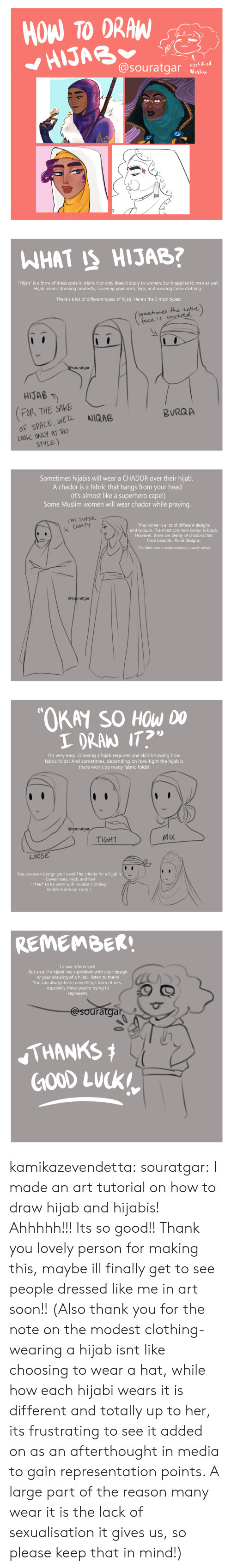 "Muslim: HOW TO DRAW  HIJAB  @souratgar  certified  Muslim   WHAT IS HIJAB?  ""Hijab"" is a form of dress code in Islam. Not only does it apply to women, but it applies to men as well.  Hijab means dressing modestly; covering your arms, legs, and wearing loose clothing.  There's a lot of different types of hijab! Here's the 3 main types:  (somehimes the entire)  face is covereel  @Souratgar  HIJAB  FOR THE SAKE  OF SPACE, WEL  LOOK ONLY AT THO  STYLE)  NIQAB  BURQA   Sometimes hijabis will wear a CHADOR over their hijab.  A chador is a fabric that hangs from your head  (it's almost like a superhero cape!)  Some Muslim women will wear chador while praying.  M SUPER  They come in a lot of different designs  and colours. The most common colour is black.  Com FY  However, there are plenty of chadors that  have beautiful floral designs.  The fabric used to make chadors is usually cotton.  @souratgar   ""OKAY SO HOW DO  I DRAN IT?  It's very easy! Drawing a hijab requi res one skill: knowing how  fabric folds! And sometimes, depending on how tight the hijab is  there won't be many fabric folds!  @souratgar  MIX  TIGHT  LOOSE  You can even design your own! The criteria for a hijab is  - Covers ears, neck, and hair  - *Has* to be worn with modest clothing,  no bikini armour sorry :(   REMEMBER!  To use references!  But also, if a hijiabi has a problem with your design  or your drawing of a hijabi, listen to them!  You can always learn new things from others,  especially those you're trying to  represent.  @souratgar  THANKS  GOOD LUCK kamikazevendetta:  souratgar: I made an art tutorial on how to draw hijab and hijabis! Ahhhhh!!! Its so good!! Thank you lovely person for making this, maybe ill finally get to see people dressed like me in art soon!!   (Also thank you for the note on the modest clothing- wearing a hijab isnt like choosing to wear a hat, while how each hijabi wears it is different and totally up to her, its frustrating to see it added on as an afterthought in media to gain representation points. A large part of the reason many wear it is the lack of sexualisation it gives us, so please keep that in mind!)"