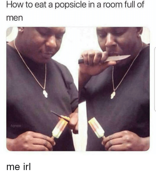 popsicle: How to eat a popsicle in a room full of  men  Agnew me irl