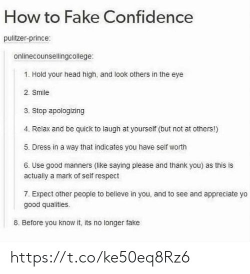 Manners: How to Fake Confidence  pulitzer-prince:  onlinecounsellingcollege:  1. Hold your head high, and look others in the eye  2. Smile  3. Stop apologizing  4. Relax and be quick to laugh at yourself (but not at others!)  5. Dress in a way that indicates you have self worth  6. Use good manners (like saying please and thank you) as this is  actually a mark of self respect  7. Expect other people to believe in you, and to see and appreciate yo  good qualities.  8. Before you know it, its no longer fake https://t.co/ke50eq8Rz6