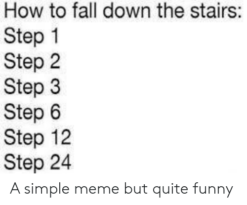 Stairs: How to fall down the stairs:  Step 1  Step 2  Step 3  Step 6  Step 12  Step 24 A simple meme but quite funny