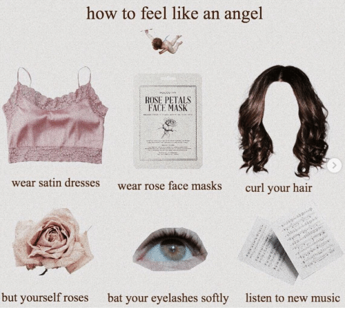 curl: how to feel like an angel  ROSE PETALS  FACE MASK  wear satin dresses  wear rose face masks  curl your hair  but yourself roses  bat your eyelashes softly  listen to new music