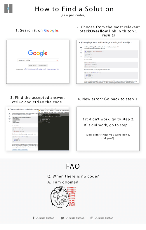 """Google, Sublime, and Work: How to Find a Solution  (as a pro coder]  2. Choose from the most relevant  StackOverflow link in th top 5  results  1. Search it on Google  A jQuery plugin to do multiple things to a single jQuery object?  I find myself doing different things to the same jQuery object a lot  So instead of doing something like this:  Google  var thing -$( pile_o_selectors"""");  thing.blah;  thing.blah_2;  thing.blah_n;  or even worse  query how to do thing  $(""""selectors"""").blah;  $(""""selectors"""").blah_2;  $(""""selectors"""").blah_n;  So, I made a little jQuery plugin to let me do this:  s(""""selectors"""").do(functionOt  Google Search  Im Feeling Lucky  this.blah;  this.blah_2;  this.blah_n  Is there a built in jQuery function that already does this? Or even a plugin that already exists and is  tested and mature so I don't have to put effort into making sure mine works in all cases? I tried  3. Find the accepted answer  ctrl+c and ctrl+v the code  4. New error? Go back to step 1  A jQuery plugin to do multiple things to  var thing $ pile.o selectors""""-Sublime Text  File Edit Selection Find View Goto Tools Project  I find myself doing different things to the same jQueny  So instead of doing something like this:  1 var thing $(""""pile_ o_selectors"""");  2 thing.blah;  3 thing.blah_2;  If it didn't work, go to step 2  If it did work, go to step 1  thing.blah;  blah 2;  thing.blah n;  thing.blah_n  or even worse  $( selectors"""").blah;  s(""""selectors"""").blah_2;  $(""""selectors"""").blah_n  So, I made a little jQuery plugin to let me do this:  $( selectors"""").do(function)t  you didn't think you were done,  did you?]  this.blah;  this.blah_ 2  this.blah n;  is there a built in jQuery function that already does thi  tested and mature so I don't have to put effort into ma  searching the web a bit, but I don't even know what to  avascript iquery iquery-plugins  FAQ  Q. When there is no code?  A. I am doomed  f/techindustan/  /techindustarn  /techindustan"""