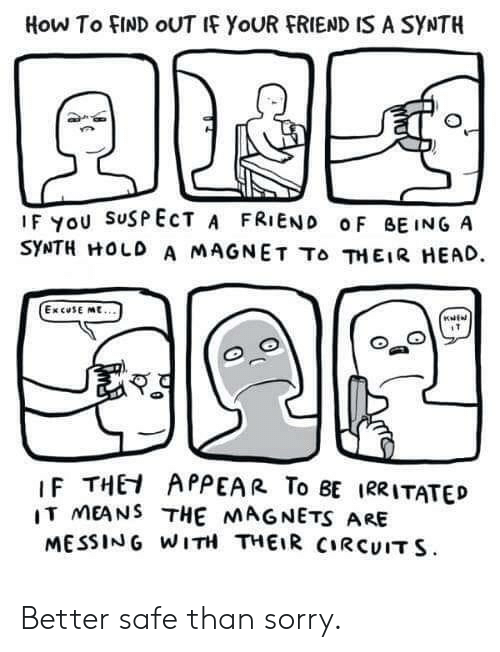 messing: How To FIND OUTI YoUR FRIEND IS A SYNTH  IF YoU SuSPECT A FRIEND oF BEINGA  SYNTH HOLD A MAGNET To 껴EIR HEAD.  ExcuSE mt...  IF THEI APPEAR To BE IRRITATED  IT MEANS THE MAGNETS ARE  MESSING WITH THEIR CIRCUIT S Better safe than sorry.