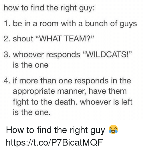 """mannerism: how to find the right guy  1. be in a room with a bunch of guys  2. shout """"WHAT TEAM?""""  3. whoever responds """"WILDCATS!""""  is the one  4. if more than one responds in the  appropriate manner, have them  fight to the death. whoever is left  is the one. How to find the right guy 😂 https://t.co/P7BicatMQF"""