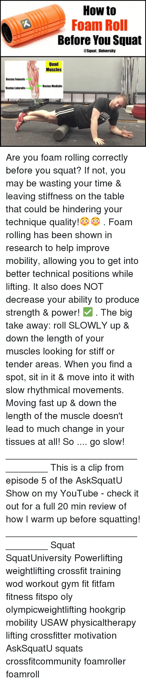 up down: How to  Foam Roll  Before You Squat  @Squat University  Quad  Muscles  Rectus Femoris  Vastus Medialis  Vastus Lateralis Are you foam rolling correctly before you squat? If not, you may be wasting your time & leaving stiffness on the table that could be hindering your technique quality!😳😳 . Foam rolling has been shown in research to help improve mobility, allowing you to get into better technical positions while lifting. It also does NOT decrease your ability to produce strength & power! ✅ . The big take away: roll SLOWLY up & down the length of your muscles looking for stiff or tender areas. When you find a spot, sit in it & move into it with slow rhythmical movements. Moving fast up & down the length of the muscle doesn't lead to much change in your tissues at all! So .... go slow! _________________________________ This is a clip from episode 5 of the AskSquatU Show on my YouTube - check it out for a full 20 min review of how I warm up before squatting! _________________________________ Squat SquatUniversity Powerlifting weightlifting crossfit training wod workout gym fit fitfam fitness fitspo oly olympicweightlifting hookgrip mobility USAW physicaltherapy lifting crossfitter motivation AskSquatU squats crossfitcommunity foamroller foamroll