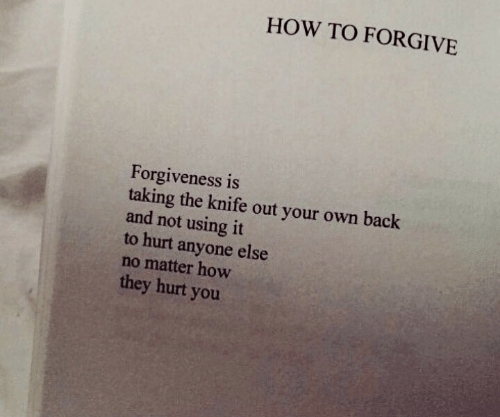 How To, Forgiveness, and Back: HOW TO FORGIVE  Forgiveness is  taking the knife out your own back  and not using it  to hurt anyone else  no matter how  they hurt you