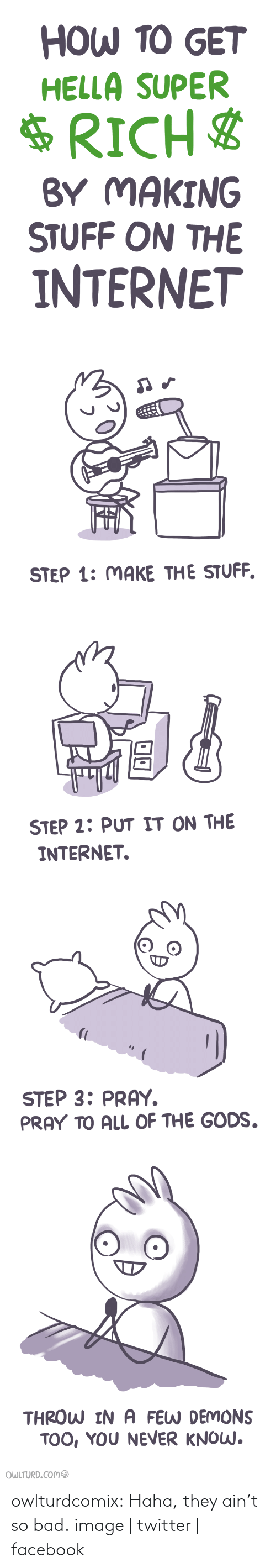 Shenanigansen: HOW TO GET  HELLA SUPER  $RICH$  BY MAKING  STUFF ON THE  INTERNET   STEP 1: MAKE THE STUFF.   STEP 2: PUT IT ON THE  INTERNET.   STEP 3: PRAY.  PRAY TO ALL OF THE GODS.   THROW IN A FEW DEMONS  TOO, YOU NEVER KNOW.  OWLTURD.COM@ owlturdcomix:  Haha, they ain't so bad. image | twitter | facebook