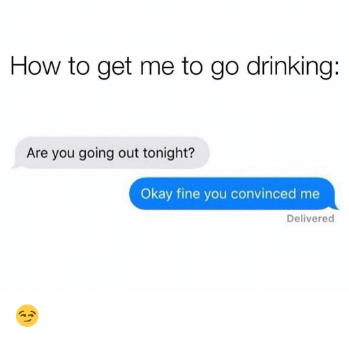 Drinking, Funny, and How To: How to get me to go drinking:  Are you going out tonight?  Okay fine you convinced me  Delivered 😏