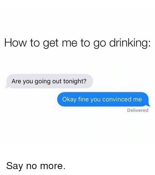 Drinking, Memes, and How To: How to get me to go drinking:  Are you going out tonight?  Okay fine you convinced me  Delivered Say no more.