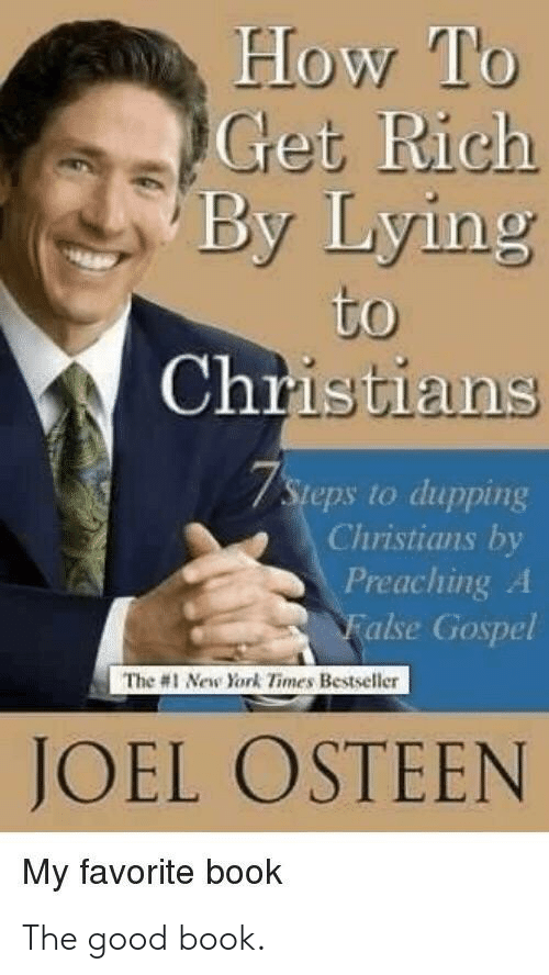 The 1: How To  Get Rich  By Lying  to  Christians  7Steps to dupping  Christians by  Preaching A  False Gospel  The #1 New York Times Bestseller  JOEL OSTEEN  My favorite book The good book.