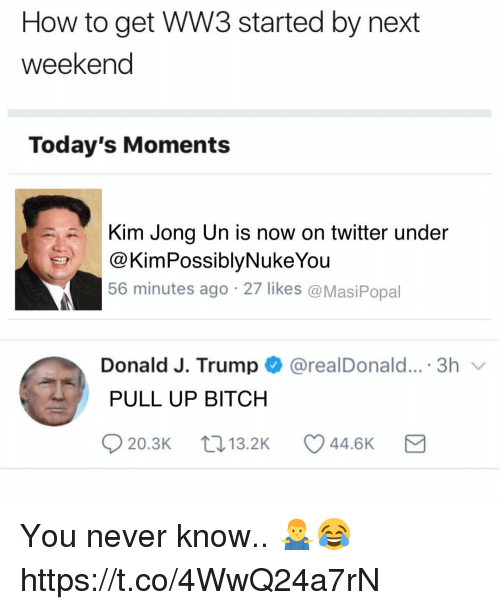 Bitch, Kim Jong-Un, and Memes: How to get WW3 started by next  weekend  Today's Moments  Kim Jong Un is now on twitter under  @KimPossiblyNukeYou  56 minutes ago 27 likes @MasiPopal  Donald J. Trump@realDonald....3h  PULL UP BITCH  20.3K  13.2K  44.6K You never know.. 🤷‍♂️😂 https://t.co/4WwQ24a7rN