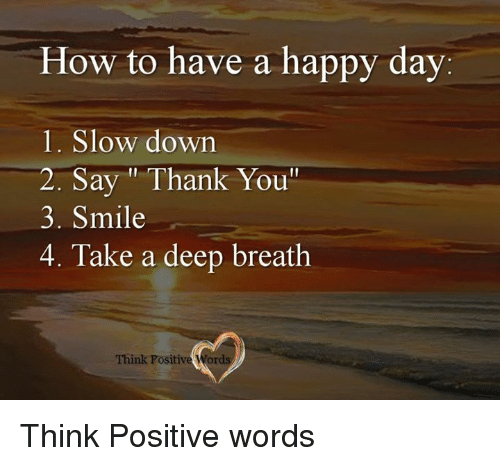 How To Have A Happy Day 1 Slow Down 2 Say Thank You 3 Smile 4 Take A