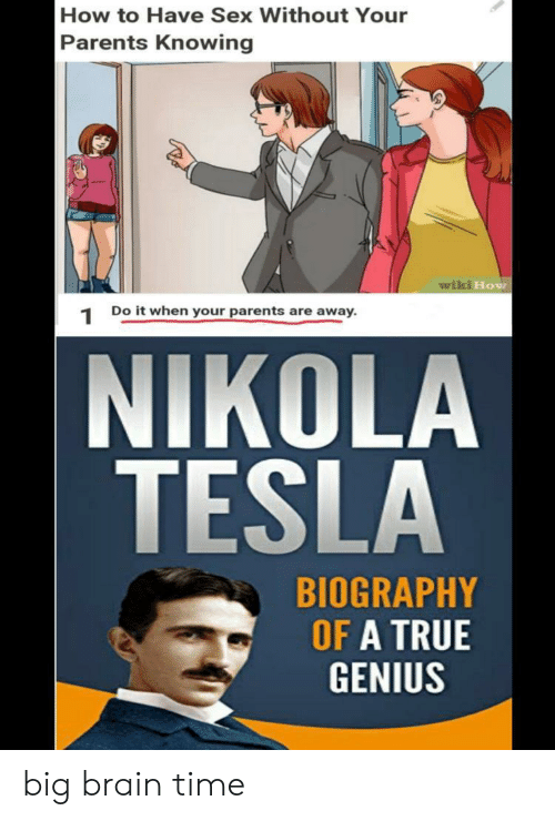 Wiki: How to Have Sex Without Your  Parents Knowing  wiki How  Do it when your parents are away  1  NIKOLA  TESLA  BIOGRAPHY  OF A TRUE  GENIUS big brain time