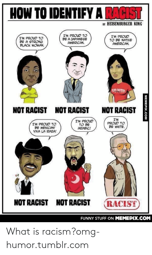 Viva La: HOW TO IDENTIFY A RACIST  BY HEISENBURGER KING  I'M PROUD TO  BE A JAPANESE  AMERICAN.  I'M PROUD  TO BE NATIVE  AMERICAN.  I'M PROUD TO  BE A STRONG  BLACK WOMAN.  NOT RACIST  NOT RACIST  NOT RACIST  I'M  PROUD TO  BE WHITE.  I'M PROUD  TO BE  ARABIC!  I'M PROUD TO  BE MEXICAN!  VIVA LA RAZA!  NOT RACIST  NOT RACIST  RACIST  FUNNY STUFF ON MEMEPIX.COM  МЕМЕРIХ.Сом What is racism?omg-humor.tumblr.com