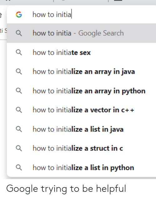 Google, Sex, and Google Search: how to initia  G  iahow to initia - Google Search  how to initiate sex  ahow to initialize an array in java  how to initialize an array in python  ahow to initialize a vector in c++  ahow to initialize a list in java  ahow to initialize a struct in c  how to initialize a list in python Google trying to be helpful