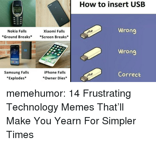 yearn: How to insert USB  Nokia Falls  *Ground Breaks**Screen Breaks*  Xiaomi Falls  Wrong  15  S8  Samsung Falls  *Explodes*  iPhone Falls  Correct  Owner Dies memehumor:  14 Frustrating Technology Memes That'll Make You Yearn For Simpler Times