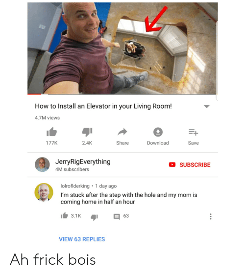My Mom Is: How to Install an Elevator in your Living Room!  4.7M views  Download  2.4K  Share  177K  Save  JerryRigEverything  SUBSCRIBE  4M subscribers  1 day ago  lolroflderking  I'm stuck after the step with the hole and my mom is  coming home in half an hour  3.1K  63  VIEW 63 REPLIES Ah frick bois