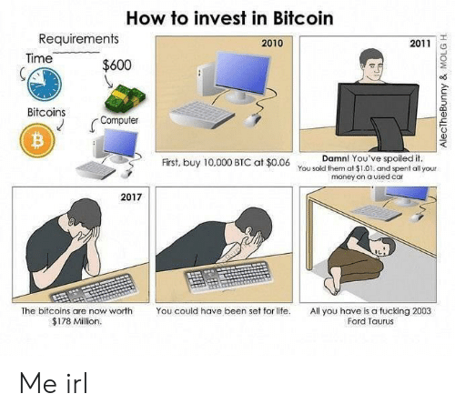 spoiled: How to invest in Bitcoin  Requirements  2010  2011  Time  $600  Bitcoins  Computer  Damn! You've spoiled it.  First, buy 10,000 BTC at $0.06 You sold them at $1.01. and spent all your  money on a used car  2017  The bitcoins are now worth  You could have been set for life.  All you have is a fucking 2003  Ford Taurus  $178 Million.  AlecTheBunny & MOLG H Me irl