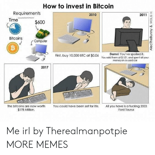 Dank, Fucking, and Life: How to invest in Bitcoin  Requirements  2010  2011  Time  $600  Bitcoins  Computer  Damn! You've spoiled it  You sold them at $1.01, and spent all your  money on a Used car  First, buy 10,000 BTC at $0.06  2017  The bitcoins are now worth  You could have been set for life.  All you have is a fucking 2003  Ford Taurus  $178 Million.  AlectheBunny & MOLG H. Me irl by Therealmanpotpie MORE MEMES