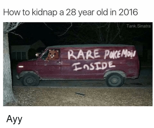How To, Old, and How: How to kidnap a 28 year old in 2016  Tank. Sinatra <p>Ayy</p>