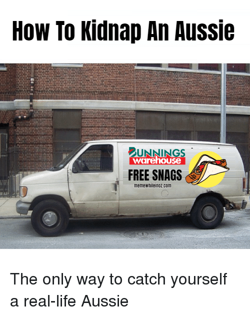 Warehouse: How To Kidnap An Aussie  UNNINGS  warehouse  FREE SNAGS  memewhileinoz.conm The only way to catch yourself a real-life Aussie
