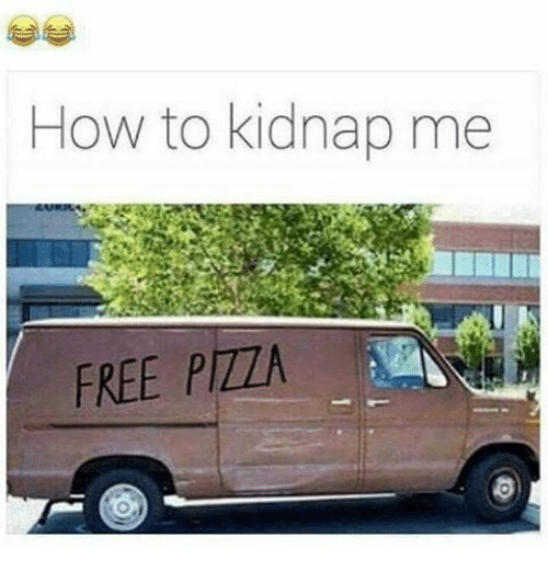 Kidnapped Me: How to kidnap me  FREE PIZZA