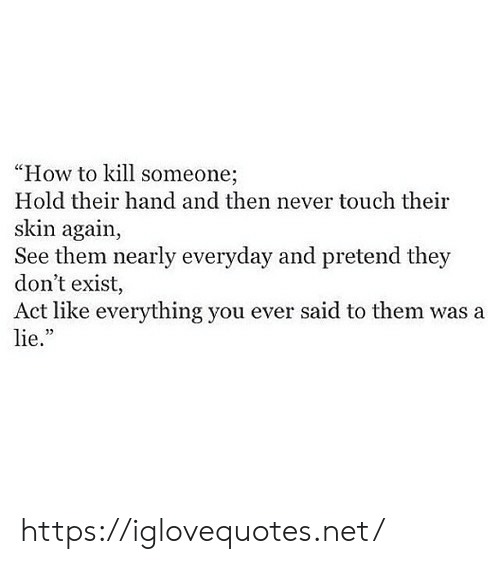 "How To, Never, and How: ""How to kill someone;  Hold their hand and then never touch their  skin again,  See them nearly everyday and pretend they  don't exist,  Act like everything you ever said to them was a  lie."" https://iglovequotes.net/"