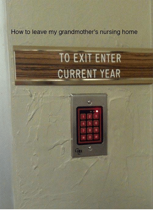 Dank, 🤖, and Enter: How to leave my grandmother's nursing home  TO EXIT ENTER  CURRENT YEAR