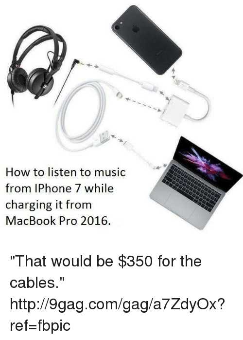"9gag, Dank, and Iphone: How to listen to music  from IPhone 7 while  charging it from  MacBook Pro 2016. ""That would be $350 for the cables."" http://9gag.com/gag/a7ZdyOx?ref=fbpic"