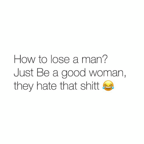 Shit, Good, and How To: How to lose a man?  Just Be a good woman,  they hate that shit
