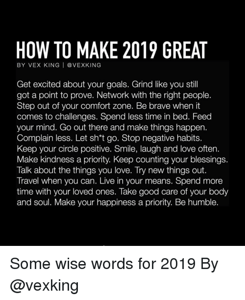 Smile Laugh: HOW TO MAKE 2019 GREAT  BY VEX KING | @ VEXKING  Get excited about your goals. Grind like you stil  got a point to prove. Network with the right people.  Step out of your comfort zone. Be brave when it  comes to challenges. Spend less time in bed. Feed  your mind. Go out there and make things happen.  Complain less. Let sh*t go. Stop negative habits.  Keep your circle positive. Smile, laugh and love often.  Make kindness a priority. Keep counting your blessings  Talk about the things you love. Try new things out.  Travel when you can. Live in your means. Spend more  time with your loved ones. Take good care of your body  and soul. Make your happiness a priority. Be humble. Some wise words for 2019 By @vexking