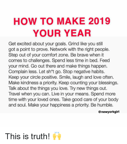 This Is Truth: HOW TO MAKE 2019  YOUR YEAR  Get excited about your goals. Grind like you still  got a point to prove. Network with the right people.  Step out of your comfort zone. Be brave when it  comes to challenges. Spend less time in bed. Feed  your mind. Go out there and make things happen.  Complain less. Let sh*t go. Stop negative habits.  Keep your circle positive. Smile, laugh and love often.  Make kindness a priority. Keep counting your blessings.  Talk about the things you love. Try new things out.  Travel when you can. Live in your means. Spend more  time with your loved ones. Take good care of your body  and soul. Make your happiness a priority. Be humble.  @ newyorkgirl This is truth! 🙌