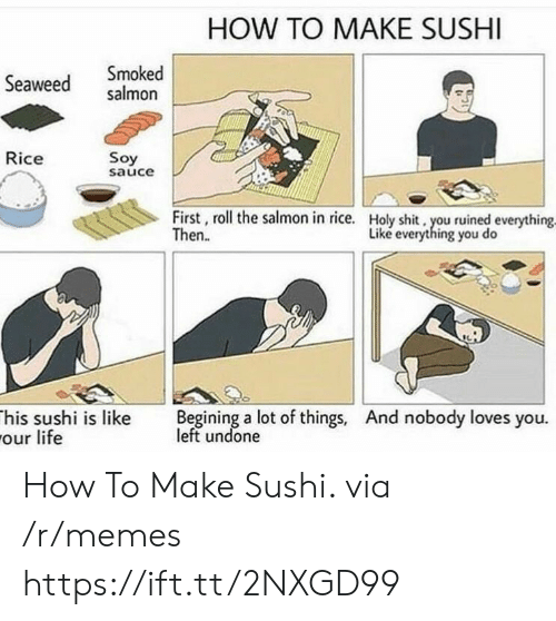soy sauce: HOW TO MAKE SUSHI  Seaweed salmon  Smoked  Rice  Soy  sauce  First, roll the salmon in rice.  Then.  Holy shit, you ruined everything  Liké everything you do  his sushi is like Begining a lot of things, And nobody loves you.  our life  left undone How To Make Sushi. via /r/memes https://ift.tt/2NXGD99