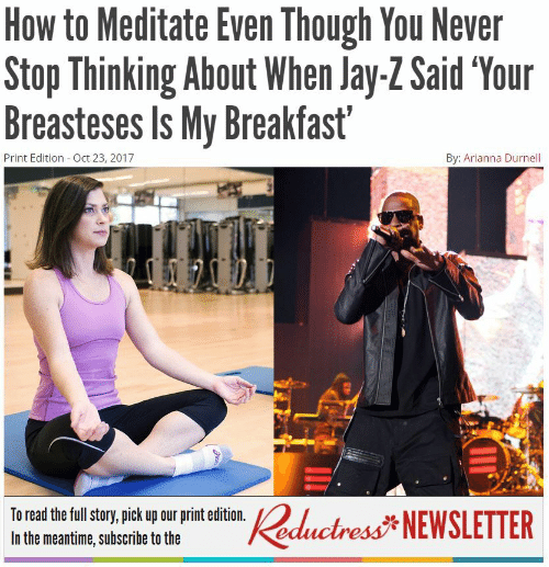 meditate: How to Meditate Even Though You Never  Stophinking About When lay-ZSaid Your  Breasteses Is My Breakfast'  Print Edition Oct 23, 2017  By: Arianna Durnell  To read the full sory, pick up our print edition.%  In the meantime, subscribe to the  NEWSLETTER