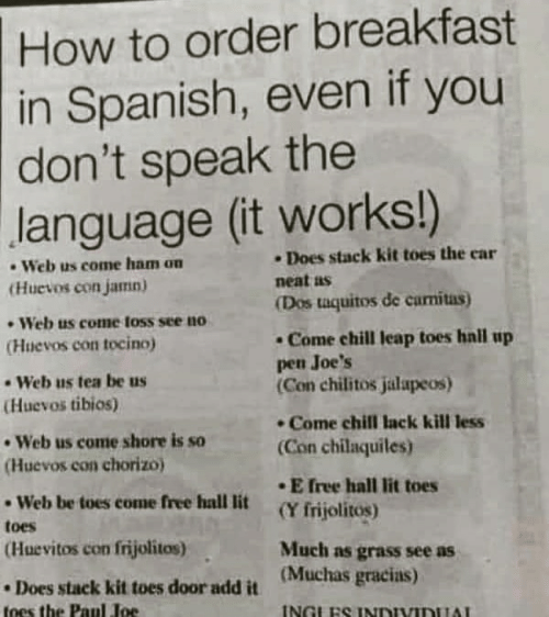 Chill, Lit, and Spanish: How to order breakfast  in Spanish, even if you  don't speak the  language (it works!)  Does stack kit toes the car  Web us come ham on  (Huevos con jamn)  neat as  (Dos taquitos de carnitas)  Web us come foss see no  Come chill leap toes hall up  pen Joe's  (Con chilitos jalapeos)  (Huevos con tocino)  Web us tea be us  (Huevos tibios)  Come chill Iack kill less  Web us come shore is so  (Con chilaquiles)  (Huevos con chorizo)  E free hall lit toes  Web be toes come free hall lit  (Y frijolitos)  toes  (Huevitos con frijolitos)  Much as grass see as  (Muchas gracias)  Does stack kit toes door add it  INGLES INDIVIDUAL  toes the Paul Joe