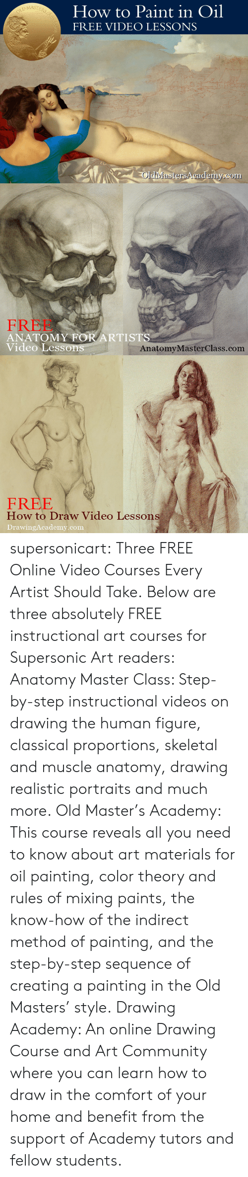 step by step: How to Paint in Oil  FREE VIDEO LESSONS  MASTE  Rs  OldiMastersA cademy.com   FREE  ANATOMY FOR ARTISTS  Video Lesson  AnatomyMasterClass.com   FREE  How to Draw Video Lessons  DrawingAcademy.com supersonicart: Three FREE Online Video Courses Every Artist Should Take. Below are three absolutely FREE instructional art courses for Supersonic Art readers:  Anatomy Master Class: Step-by-step instructional videos on drawing the human figure, classical proportions, skeletal and muscle anatomy, drawing realistic portraits and much more.  Old Master's Academy: This course reveals all you need to know about art materials for oil painting, color theory and rules of mixing paints, the know-how of the indirect method of painting, and the step-by-step sequence of creating a painting in the Old Masters' style.  Drawing Academy: An online Drawing Course and Art Community where you can learn how to draw in the comfort of your home and benefit from the support of Academy tutors and fellow students.