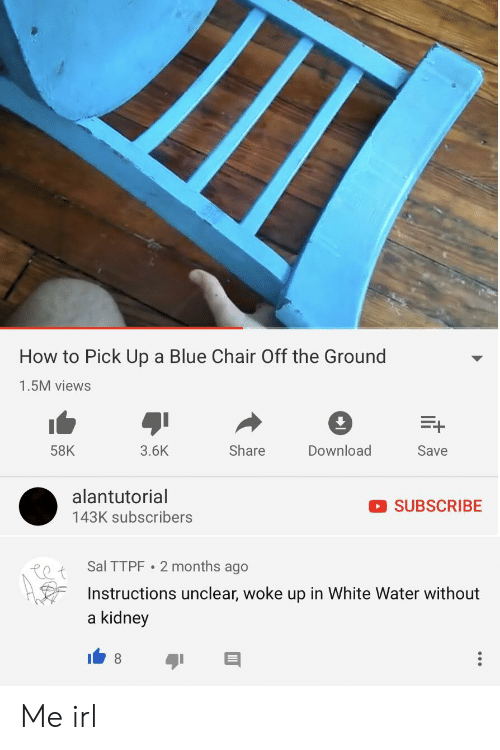 Alantutorial: How to Pick Up a Blue Chair Off the Ground  1.5M views  Share  Download  58K  3.6K  Save  alantutorial  SUBSCRIBE  143K subscribers  Sal TTPF  2 months ago  Instructions unclear, woke up in White Water without  kidney  a Me irl