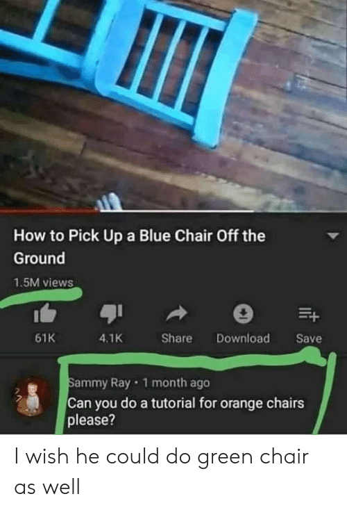 Blue, How To, and Orange: How to Pick Up a Blue Chair Off the  Ground  1.5M views  4.1K  61K  Share  Download  Save  Sammy Ray 1 month ago  Can you do a tutorial for orange chairs  please?  t I wish he could do green chair as well