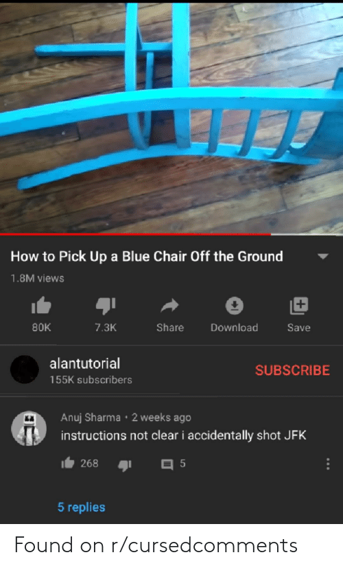 Alantutorial: How to Pick Up a Blue Chair Off the Ground  1.8M views  80K  7.3K  Share  Download  Save  alantutorial  SUBSCRIBE  155K subscribers  Anuj Sharma • 2 weeks ago  instructions not clear i accidentally shot JFK  268  5 replies Found on r/cursedcomments
