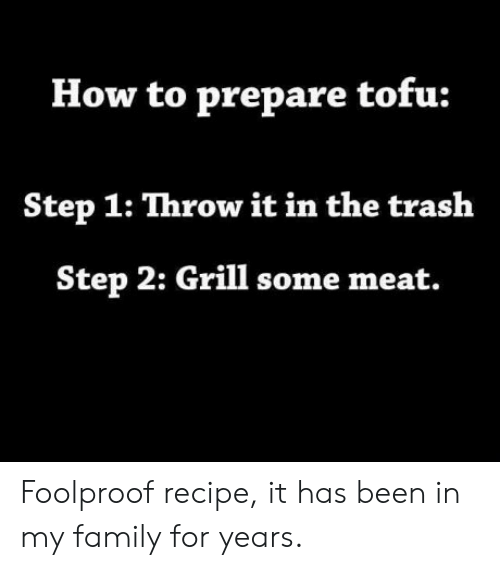 foolproof: How to prepare tofu:  Step 1: Throw it in the traslh  Step 2: Grill some meat. Foolproof recipe, it has been in my family for years.