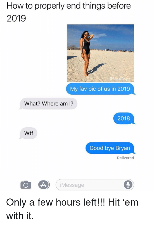Where Am I: How to properly end things before  2019  @MasiPopal  My fav pic of us in 2019  What? Where am i?  2018  Wtf  Good bye Bryan  Delivered  iMessage Only a few hours left!!! Hit 'em with it.