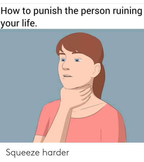 Harder: How to punish the person ruining  your life. Squeeze harder