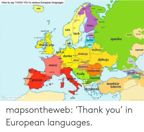"tak: How to say THANK YOU in various European languages  talka  takk  spästep  giitu  passpe  gtto  kiitos  gajhtoe  takk  passibo  kiitos  kitän  takk  takk  tapadh leat  SPasibo  tack  räxmät  aräxmat  aitäh  go raibh maith agat""thank ye  spasíbo  paldies  Lodif ayd  tak  thank you  diolch  tunk  ačiü  dzk  tank  dzjákuju  raxmet  tonk  dank je  danke  meur ras  dziękuję  dakau so  merchi  trugarez  merci  djákuju  děkuji  akia  dakujem  anjanav  mers  danksche  dangge  merci  köszönöm  ACSIonOm un  multumesc  grazas  sağ olufiz  granie  itabup  graies  rikko  mercés  gmadiob tasakkür  ediram  hvala  merpi  graas  jnorhakat yun  inorhika  blagodarjá  grazie  obrigado  gracias  faluhin-net  hiagodaram  falominderit  haristo  grazie  gracies  teşekkür  ederim  grazie  efcharisto  grazzi  r mapsontheweb:  'Thank you' in European languages."