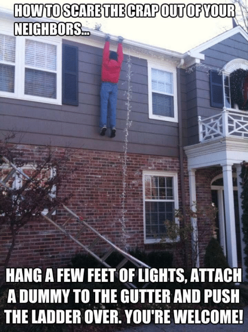 push: HOW TO SCARE THE CRAPOUT OF YOUR  NEIGHBORS.  HANG A FEW FEET OF LIGHTS, ATTACH  A DUMMY TO THE GUTTER AND PUSH  THE LADDER OVER. YOU'RE WELCOME!