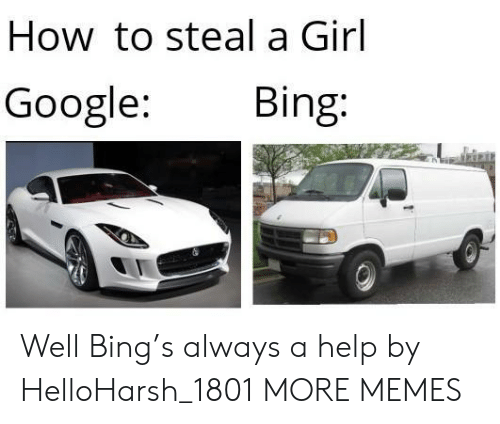 Bing: How to steal a Girl  Google:  Bing: Well Bing's always a help by HelloHarsh_1801 MORE MEMES