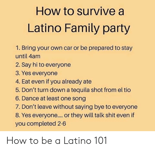 4Am: How to survive a  Latino Family party  1. Bring your own car or be prepared to stay  until 4am  2. Say hi to everyone  3. Yes everyone  4. Eat even if you already ate  5. Don't turn down a tequila shot from el tio  6. Dance at least one song  7. Don't leave without saying bye to everyone  8. Yes everyone.... or they will talk shit even if  you completed 2-6 How to be a Latino 101
