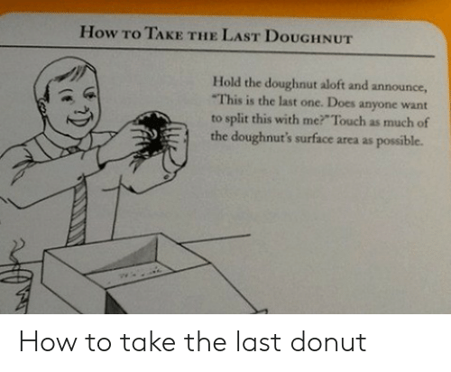 doughnut: How To TAKE THE LAST DouGHNUT  Hold the doughnut aloft and announce,  This is the last one. Does anyone want  to split this with me? Touch as much of  the doughnut's surface area as possible. How to take the last donut