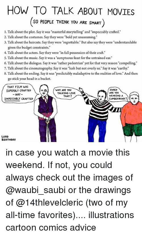 """sticked: HOW TO TALK ABOUT MOVIES  SO PEOPLE THINK YOU ARE SMART  1. Talk about the plot. Say it was """"masterful storytelling"""" and """"impeccably crafted.""""  2. Talk about the costumes. Say they were """"bold yet unassuming.""""  3. Talk about the haircuts. Say they were """"regrettable."""" But also say they were """"understandable  given the budget constraints.""""  4. Talk about the actors. Say they were """"in full possession of their craft.""""  5. Talk about the music. Say it was a """"sumptuous feast for the untrained ear.""""  6. Talk about the dialogue. Say it was """"rather pedestrian"""" yet for that very reason """"compelling.'""""  7. Talk about the cinematography. Say it was """"lush but not overly so."""" Say it was earthy.""""  8. Talk about the ending. Say it was """"predictably maladaptive to the realities of love."""" And then  go stick your head in a bucket.  THAT FILM WAS  SUPERBLY CRAFTED  NAY-  IMPECCABLY CRAFTED  JARED  ARE YOU  WEARING A  WHY ARE YOU  TALKING LIKE  THAT?  CUMBERBUND ?//惕补  LORD  BIRTHDAY in case you watch a movie this weekend. If not, you could always check out the images of @waubi_saubi or the drawings of @14thlevelcleric (two of my all-time favorites).... illustrations cartoon comics advice"""