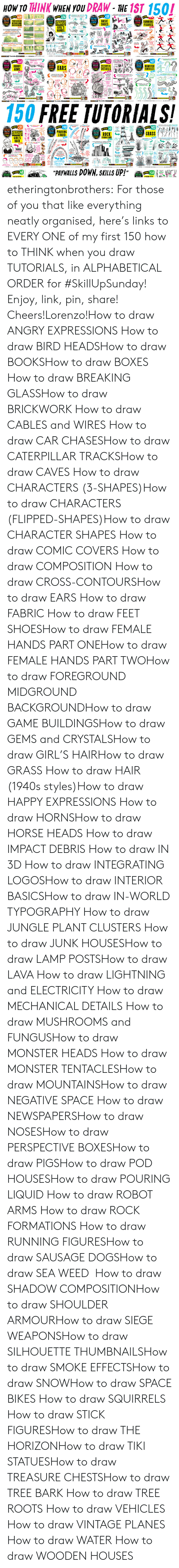"""dachshund: HOW TO THINK WHEN YOU DRAW -THE 1ST 1501  BASIC  SHOES  RUNNING  ROBOT  ARMS  EARS  HINK  DRAW  MONSTER  TENTACLES  DETAILS  150 FREE TUTORIALS!  31  90  GRASS I  DRAW  ROCK  FORMATIONS  e  PAY ALLS DOWN, SKILLS UP!""""  he  wre  58  i  il etheringtonbrothers: For those of you that like everything neatly organised, here's links to EVERY ONE of my first 150 how to THINK when you draw TUTORIALS, in ALPHABETICAL ORDER for #SkillUpSunday! Enjoy, link, pin, share! Cheers!Lorenzo!How to draw ANGRY EXPRESSIONS How to draw BIRD HEADSHow to draw BOOKSHow to draw BOXES  How to draw BREAKING GLASSHow to draw BRICKWORK How to draw CABLES and WIRES  How to draw CAR CHASESHow to draw CATERPILLAR TRACKSHow to draw CAVES How to draw CHARACTERS (3-SHAPES)How to draw CHARACTERS (FLIPPED-SHAPES)How to draw CHARACTER SHAPES How to draw COMIC COVERS How to draw COMPOSITION How to draw CROSS-CONTOURSHow to draw EARS How to draw FABRIC How to draw FEET  SHOESHow to draw FEMALE HANDS PART ONEHow to draw FEMALE HANDS PART TWOHow to draw FOREGROUND MIDGROUND BACKGROUNDHow to draw GAME BUILDINGSHow to draw GEMS and CRYSTALSHow to draw GIRL'S HAIRHow to draw GRASS How to draw HAIR (1940s styles)How to draw HAPPY EXPRESSIONS How to draw HORNSHow to draw HORSE HEADS How to draw IMPACT DEBRIS How to draw IN 3D How to draw INTEGRATING LOGOSHow to draw INTERIOR BASICSHow to draw IN-WORLD TYPOGRAPHY How to draw JUNGLE PLANT CLUSTERS How to draw JUNK HOUSESHow to draw LAMP POSTSHow to draw LAVA How to draw LIGHTNING and ELECTRICITY How to draw MECHANICAL DETAILS How to draw MUSHROOMS and FUNGUSHow to draw MONSTER HEADS How to draw MONSTER TENTACLESHow to draw MOUNTAINSHow to draw NEGATIVE SPACE  How to draw NEWSPAPERSHow to draw NOSESHow to draw PERSPECTIVE BOXESHow to draw PIGSHow to draw POD HOUSESHow to draw POURING LIQUID  How to draw ROBOT ARMS  How to draw ROCK FORMATIONS How to draw RUNNING FIGURESHow to draw SAUSAGE DOGSHow to draw SEA WEED  How to draw SHADOW COMPOSITIONHow to draw S"""